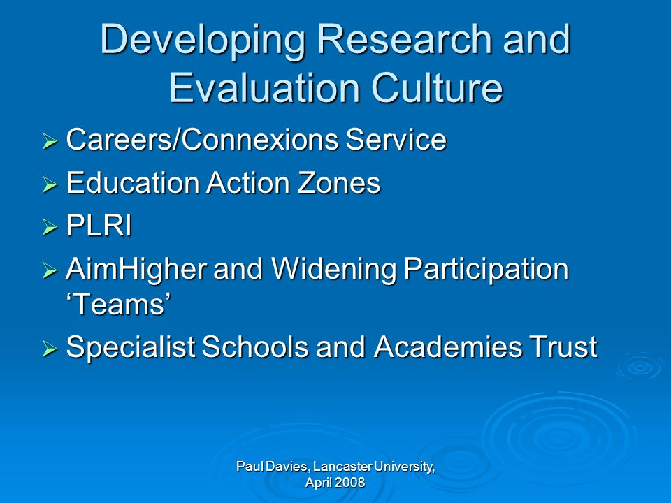 Developing Research and Evaluation Culture Careers/Connexions Service Careers/Connexions Service Education Action Zones Education Action Zones PLRI PLRI AimHigher and Widening Participation Teams AimHigher and Widening Participation Teams Specialist Schools and Academies Trust Specialist Schools and Academies Trust Paul Davies, Lancaster University, April 2008
