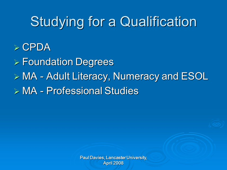 Studying for a Qualification CPDA CPDA Foundation Degrees Foundation Degrees MA - Adult Literacy, Numeracy and ESOL MA - Adult Literacy, Numeracy and ESOL MA - Professional Studies MA - Professional Studies Paul Davies, Lancaster University, April 2008