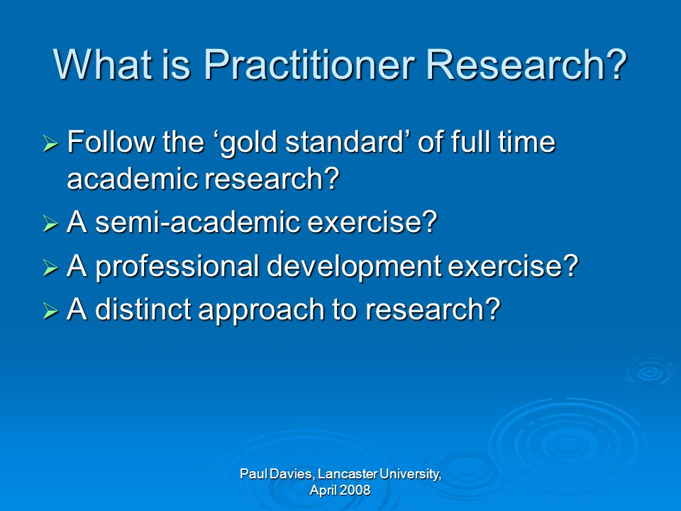 What is Practitioner Research.Follow the gold standard of full time academic research.
