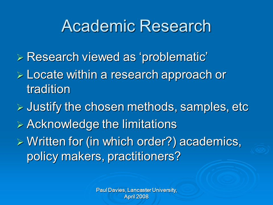 Academic Research Research viewed as problematic Research viewed as problematic Locate within a research approach or tradition Locate within a research approach or tradition Justify the chosen methods, samples, etc Justify the chosen methods, samples, etc Acknowledge the limitations Acknowledge the limitations Written for (in which order?) academics, policy makers, practitioners.