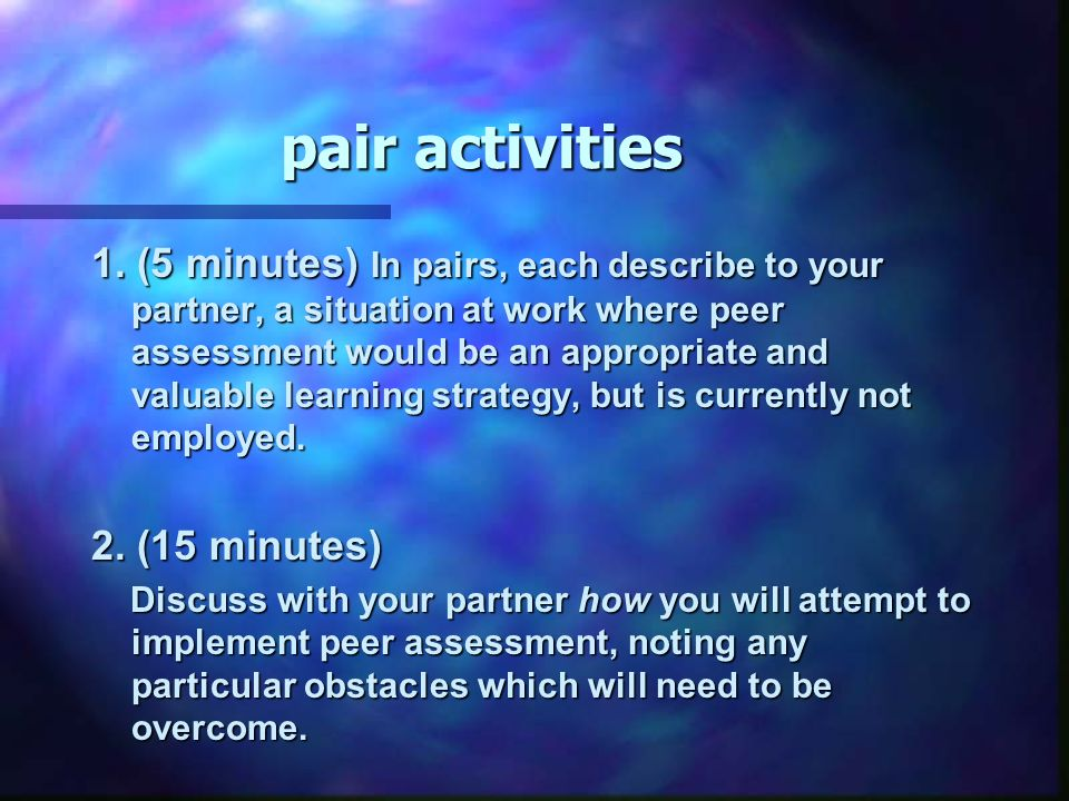 pair activities 1. (5 minutes) In pairs, each describe to your partner, a situation at work where peer assessment would be an appropriate and valuable