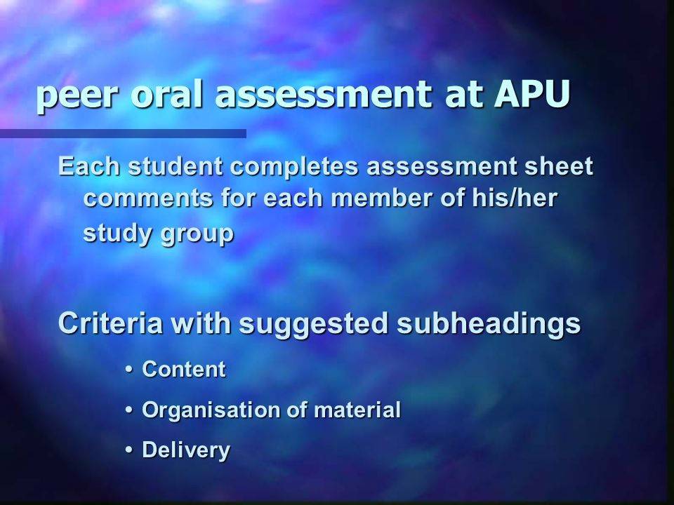 peer oral assessment at APU Each student completes assessment sheet comments for each member of his/her study group Criteria with suggested subheadings Content Content Organisation of materialOrganisation of material DeliveryDelivery
