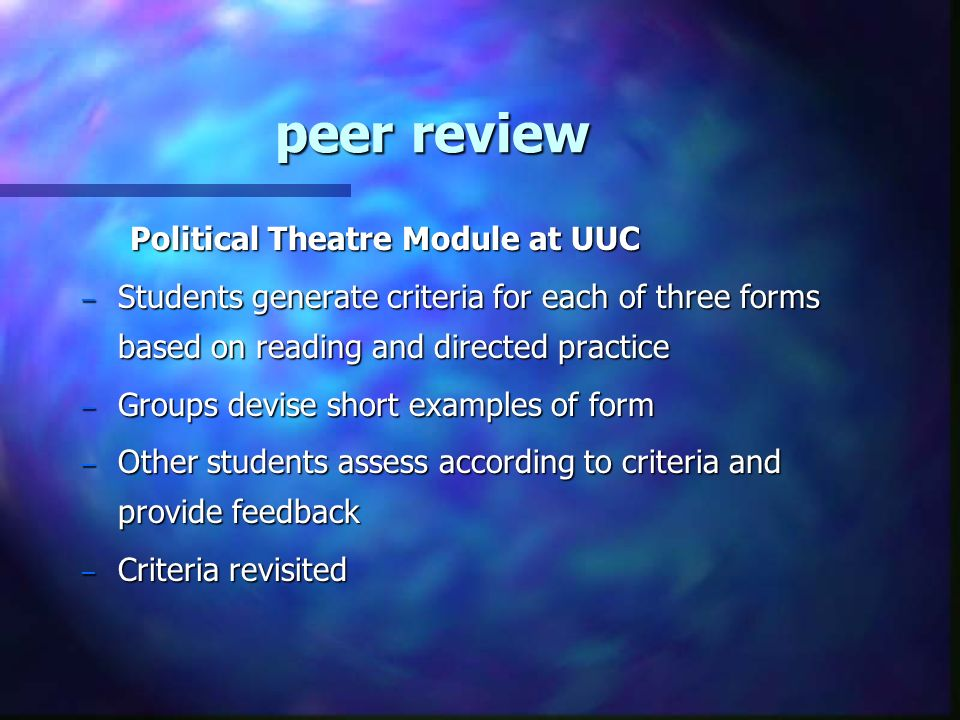 peer review Political Theatre Module at UUC – Students generate criteria for each of three forms based on reading and directed practice – Groups devise short examples of form – Other students assess according to criteria and provide feedback – Criteria revisited