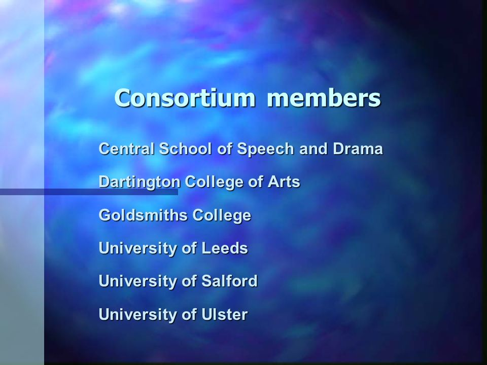Consortium members Central School of Speech and Drama Dartington College of Arts Goldsmiths College University of Leeds University of Salford University of Ulster