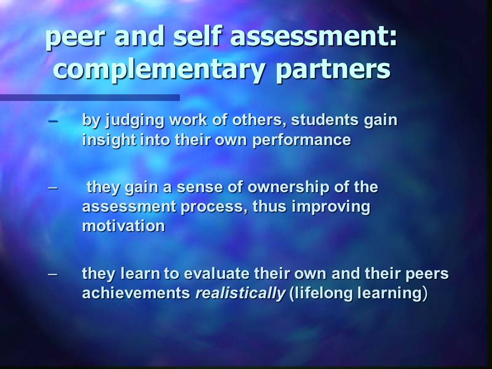 peer and self assessment: complementary partners –by judging work of others, students gain insight into their own performance – they gain a sense of ownership of the assessment process, thus improving motivation –they learn to evaluate their own and their peers achievements realistically (lifelong learning )