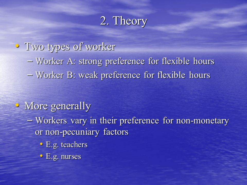 2. Theory Two types of worker Two types of worker – Worker A: strong preference for flexible hours – Worker B: weak preference for flexible hours More