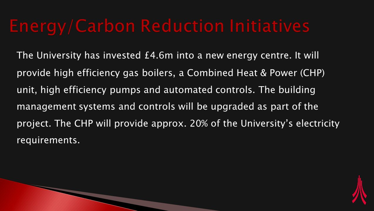 The University has invested £4.6m into a new energy centre. It will provide high efficiency gas boilers, a Combined Heat & Power (CHP) unit, high effi