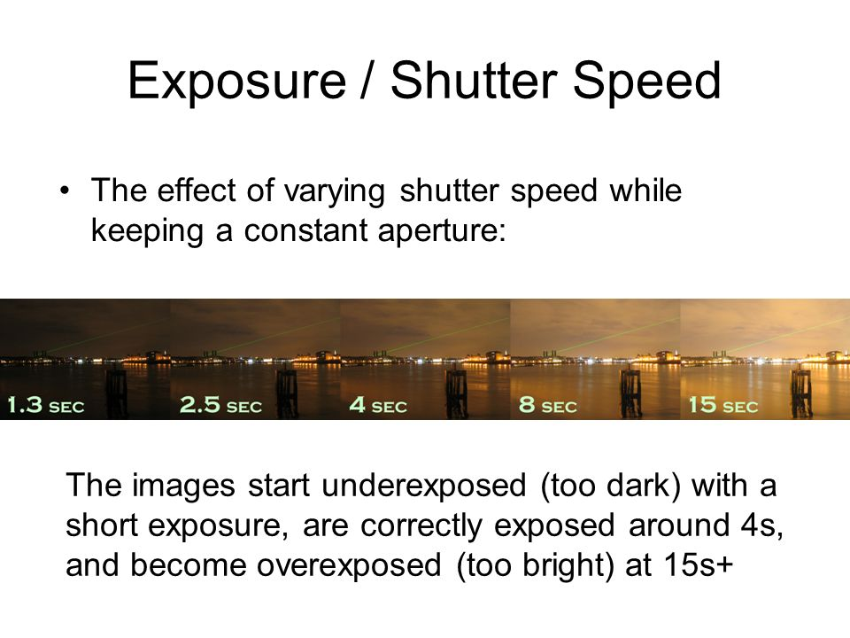 Exposure / Shutter Speed The effect of varying shutter speed while keeping a constant aperture: The images start underexposed (too dark) with a short