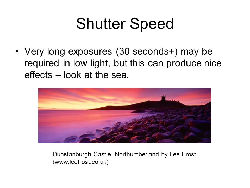 Shutter Speed Very long exposures (30 seconds+) may be required in low light, but this can produce nice effects – look at the sea. Dunstanburgh Castle