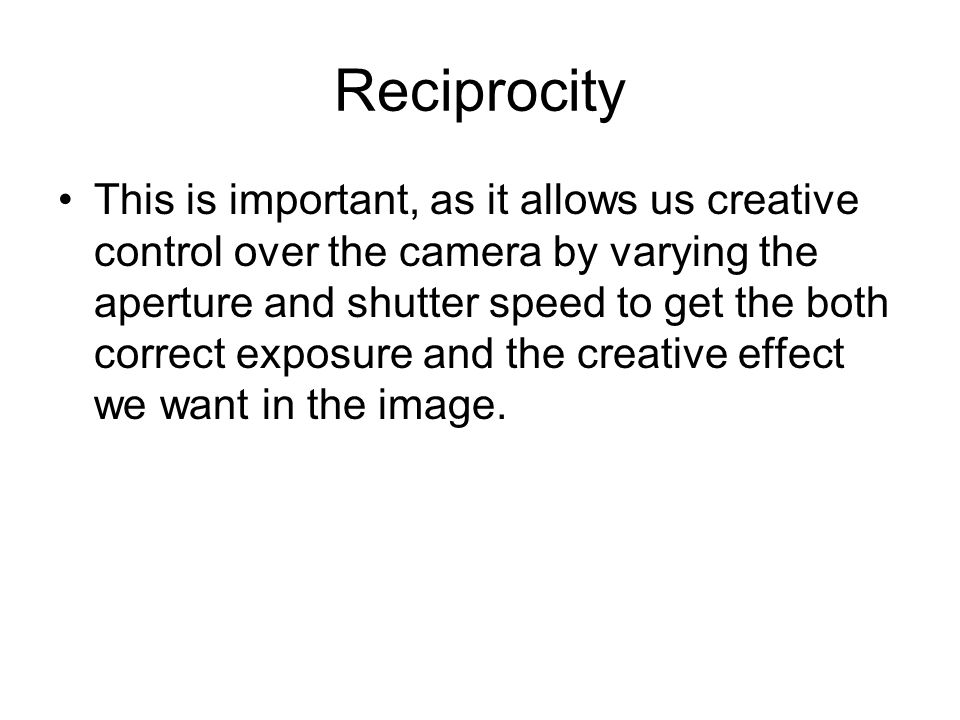 Reciprocity This is important, as it allows us creative control over the camera by varying the aperture and shutter speed to get the both correct expo