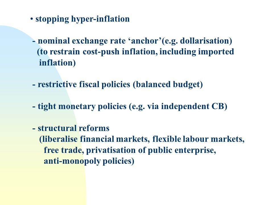 stopping hyper-inflation - nominal exchange rate anchor(e.g. dollarisation) (to restrain cost-push inflation, including imported inflation) - restrict