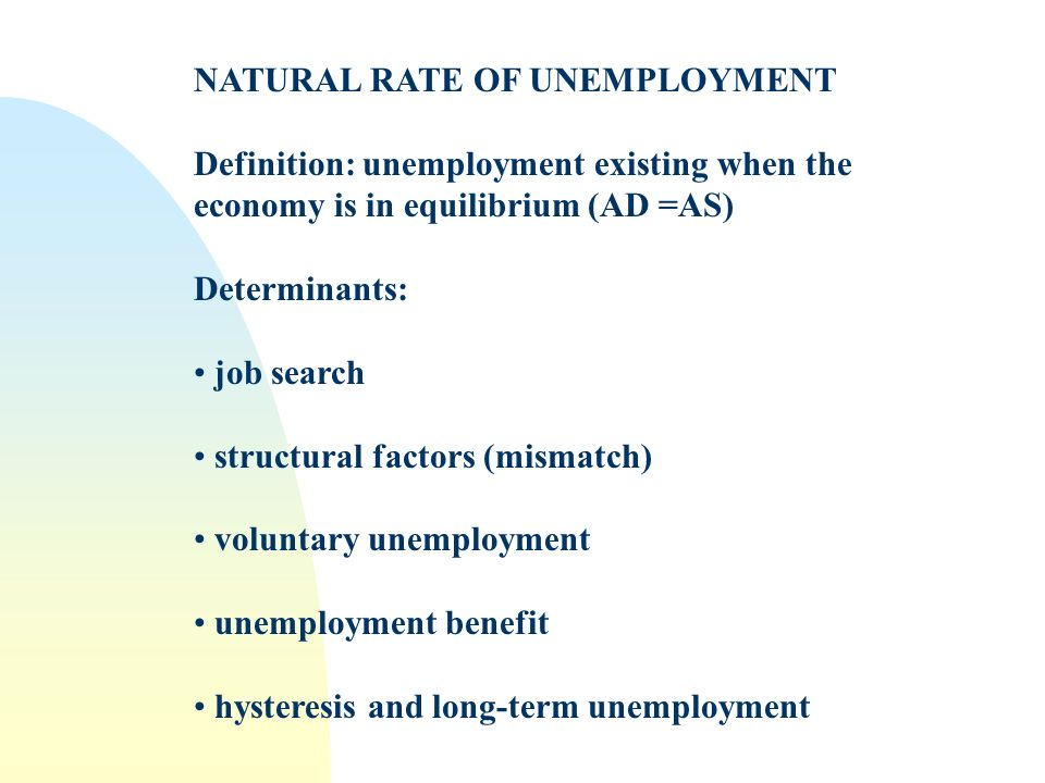 NATURAL RATE OF UNEMPLOYMENT Definition: unemployment existing when the economy is in equilibrium (AD =AS) Determinants: job search structural factors