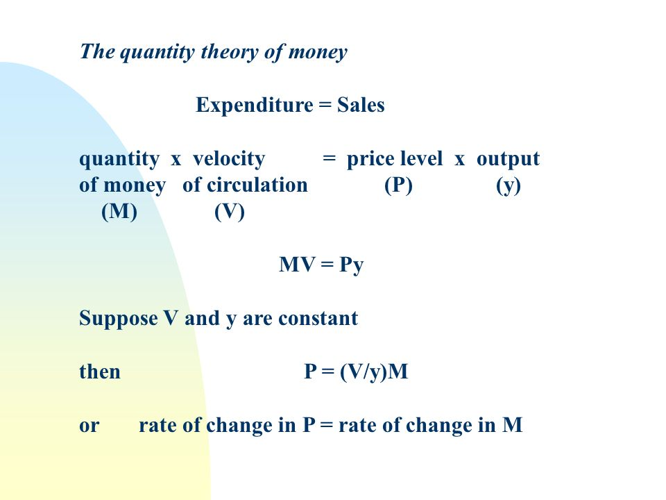 The quantity theory of money Expenditure = Sales quantity x velocity = price level x output of money of circulation (P) (y) (M) (V) MV = Py Suppose V