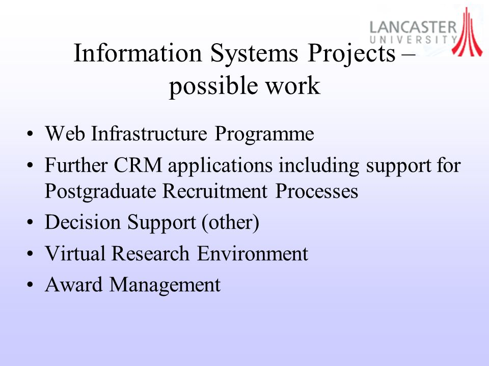 Information Systems Projects – possible work Web Infrastructure Programme Further CRM applications including support for Postgraduate Recruitment Processes Decision Support (other) Virtual Research Environment Award Management