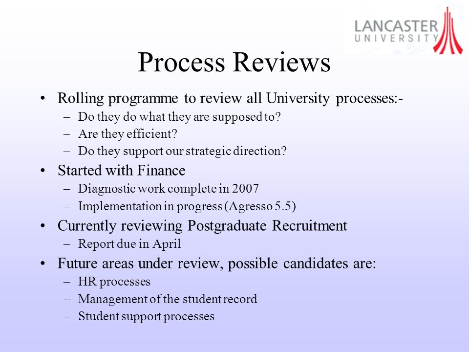 Process Reviews Rolling programme to review all University processes:- –Do they do what they are supposed to.