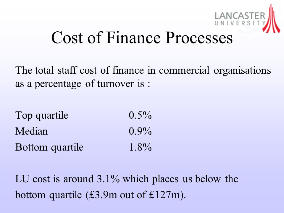 Cost of Finance Processes The total staff cost of finance in commercial organisations as a percentage of turnover is : Top quartile0.5% Median0.9% Bottom quartile1.8% LU cost is around 3.1% which places us below the bottom quartile (£3.9m out of £127m).