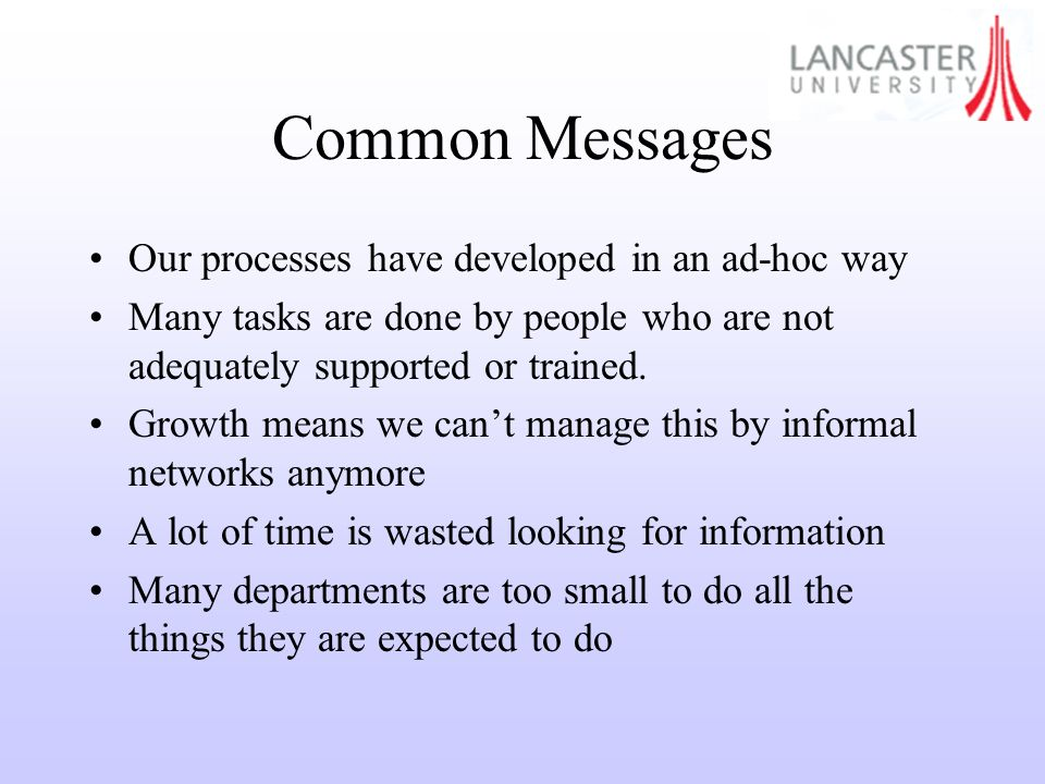 Common Messages Our processes have developed in an ad-hoc way Many tasks are done by people who are not adequately supported or trained.