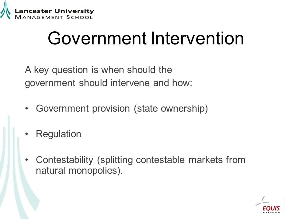Government Intervention A key question is when should the government should intervene and how: Government provision (state ownership) Regulation Contestability (splitting contestable markets from natural monopolies).