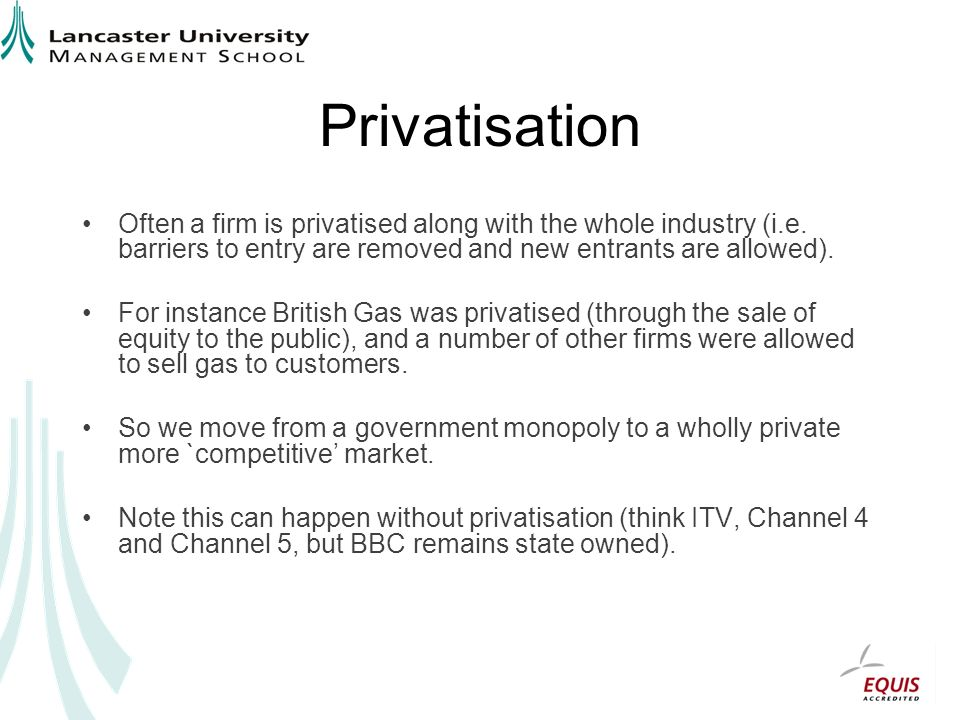 Privatisation Often a firm is privatised along with the whole industry (i.e.