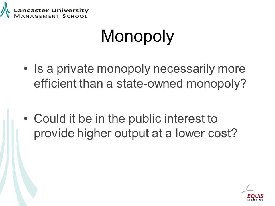 Monopoly Is a private monopoly necessarily more efficient than a state-owned monopoly.
