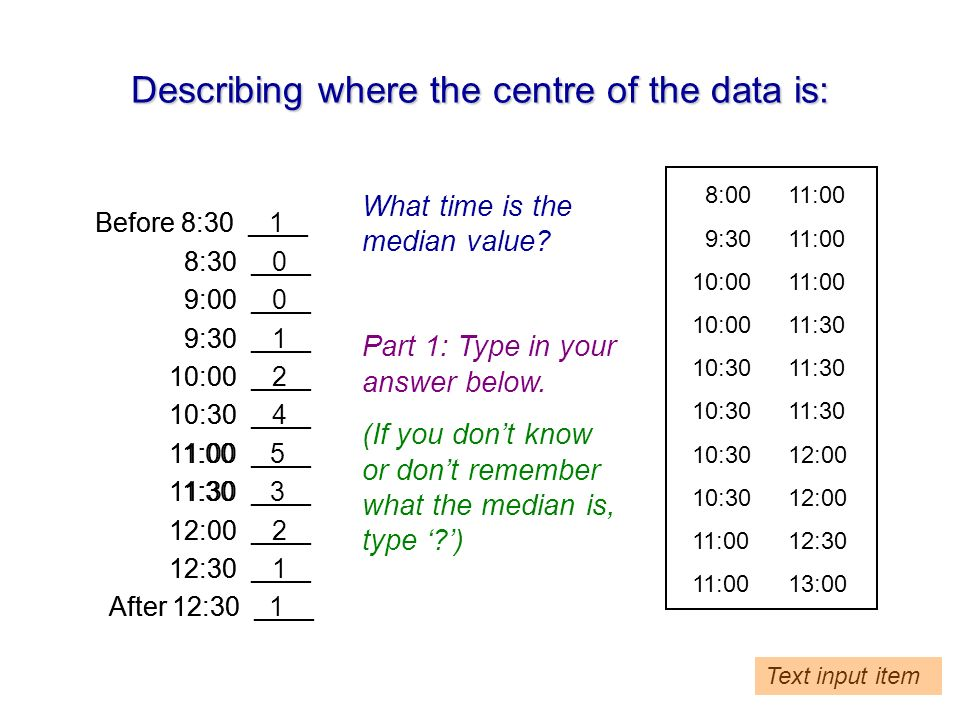 Describing where the centre of the data is: Before 8:30 ____ 8:30 ____ 9:00 ____ 9:30 ____ 10:00 ____ 10:30 ____ 11:00 ____ 11:30 ____ 12:00 ____ 12:30 ____ After 12:30 ____ 8:0011:00 9:3011:00 10:0011:00 10:0011:30 10:3011:30 10:3012:00 11:0012:30 11:0013:00 Before 8:30 1 8:30 0 9:00 0 9:30 1 10:00 2 10:30 4 11:00 5 11:30 3 12:00 2 12:30 1 After 12:30 1 What time is the median value.