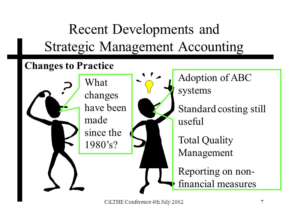 CiLTHE Conference 4th July 20027 Recent Developments and Strategic Management Accounting Changes to Practice What changes have been made since the 1980s.