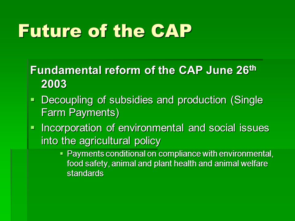 Future of the CAP Fundamental reform of the CAP June 26 th 2003 Decoupling of subsidies and production (Single Farm Payments) Decoupling of subsidies and production (Single Farm Payments) Incorporation of environmental and social issues into the agricultural policy Incorporation of environmental and social issues into the agricultural policy Payments conditional on compliance with environmental, food safety, animal and plant health and animal welfare standards Payments conditional on compliance with environmental, food safety, animal and plant health and animal welfare standards