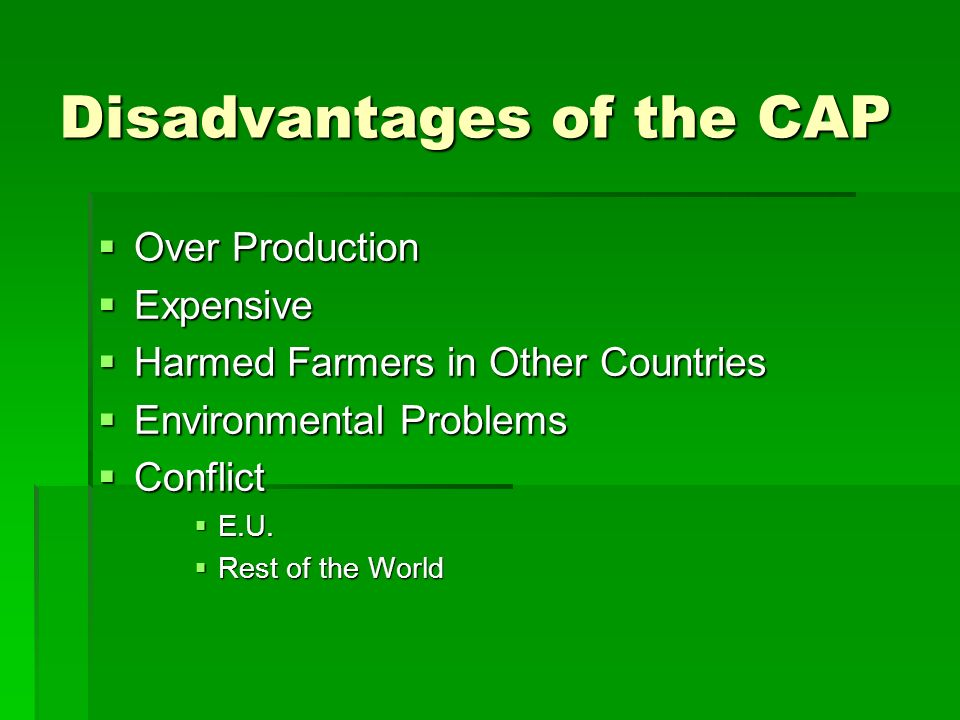 Disadvantages of the CAP Over Production Over Production Expensive Expensive Harmed Farmers in Other Countries Harmed Farmers in Other Countries Environmental Problems Environmental Problems Conflict Conflict E.U.