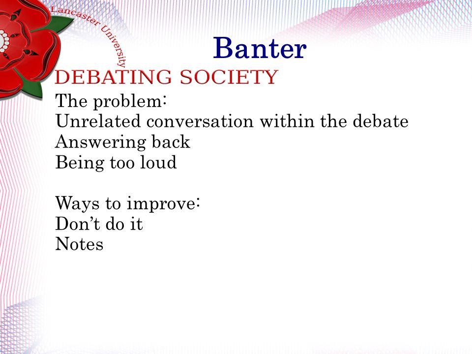 Banter The problem: Unrelated conversation within the debate Answering back Being too loud Ways to improve: Dont do it Notes
