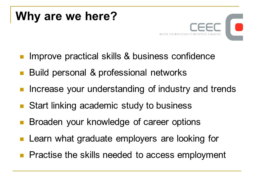 Why are we here? Improve practical skills & business confidence Build personal & professional networks Increase your understanding of industry and tre