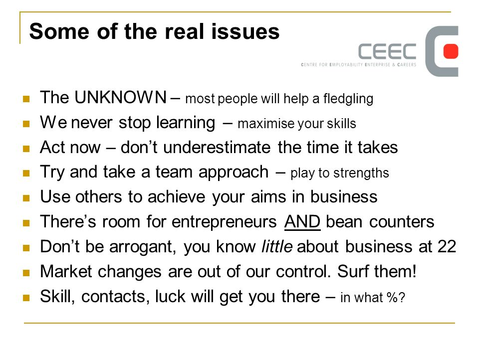 Some of the real issues The UNKNOWN – most people will help a fledgling We never stop learning – maximise your skills Act now – dont underestimate the