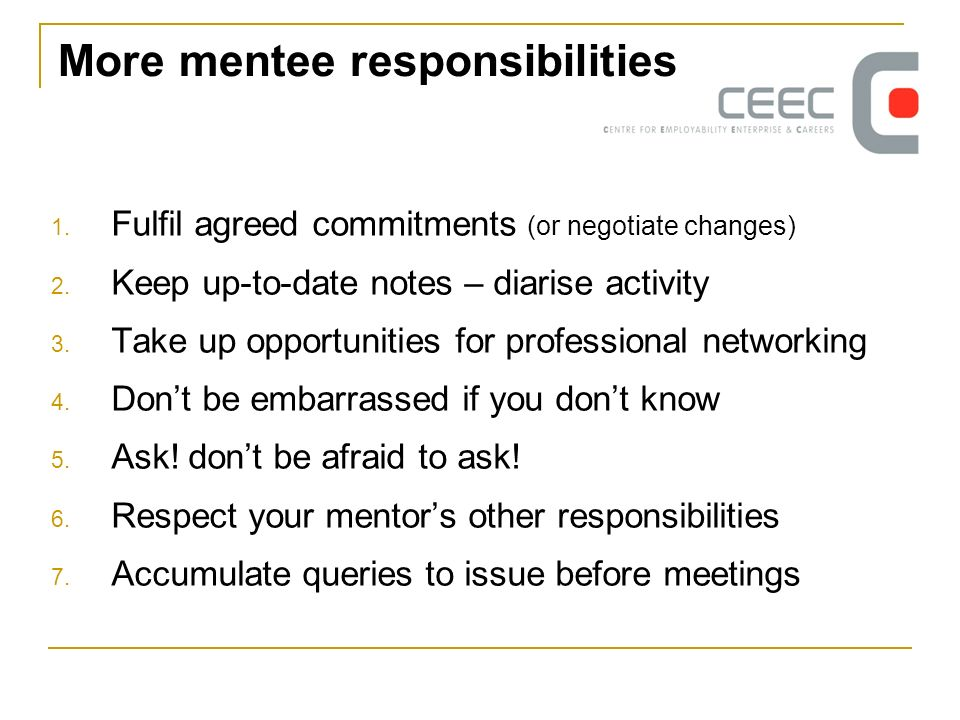 More mentee responsibilities 1. Fulfil agreed commitments (or negotiate changes) 2. Keep up-to-date notes – diarise activity 3. Take up opportunities