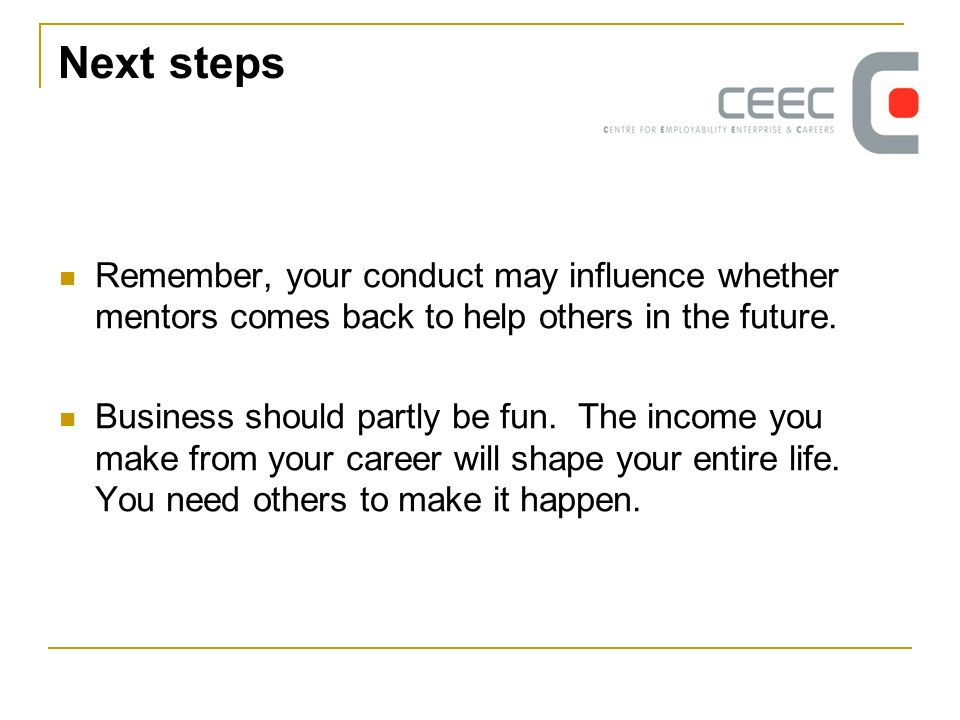 Next steps Remember, your conduct may influence whether mentors comes back to help others in the future. Business should partly be fun. The income you