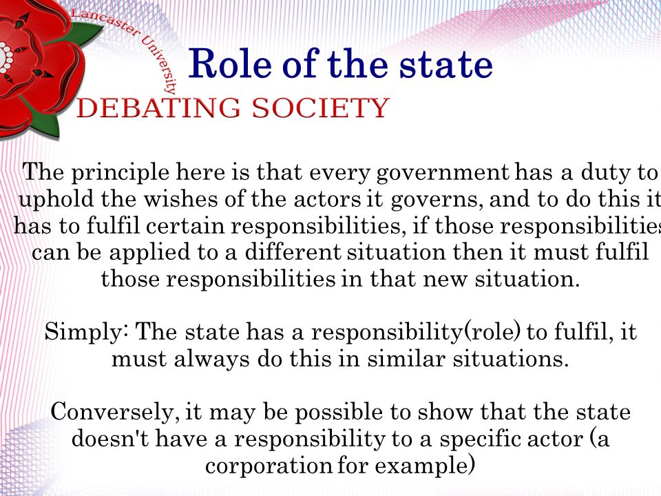 Role of the state The principle here is that every government has a duty to uphold the wishes of the actors it governs, and to do this it has to fulfi
