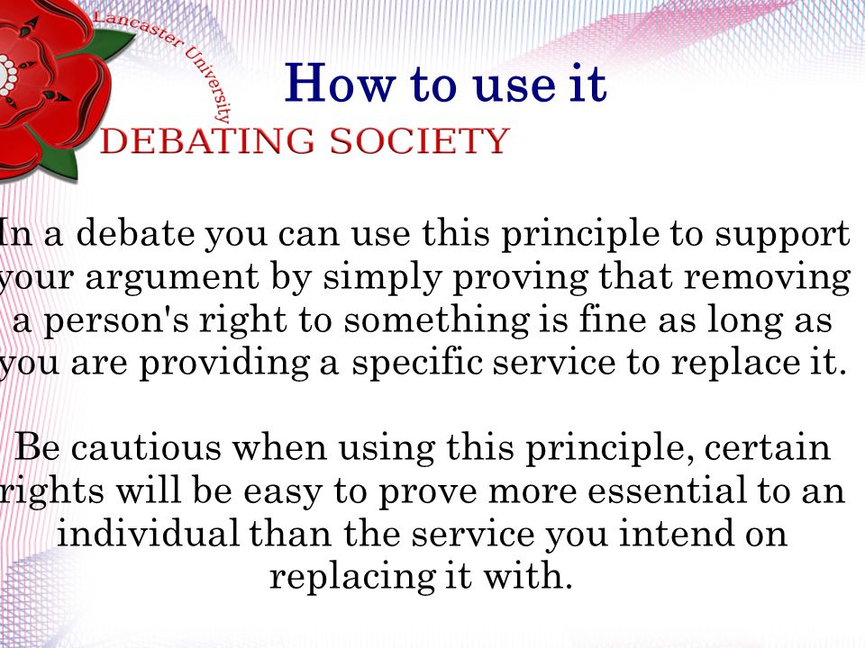 How to use it In a debate you can use this principle to support your argument by simply proving that removing a person s right to something is fine as long as you are providing a specific service to replace it.