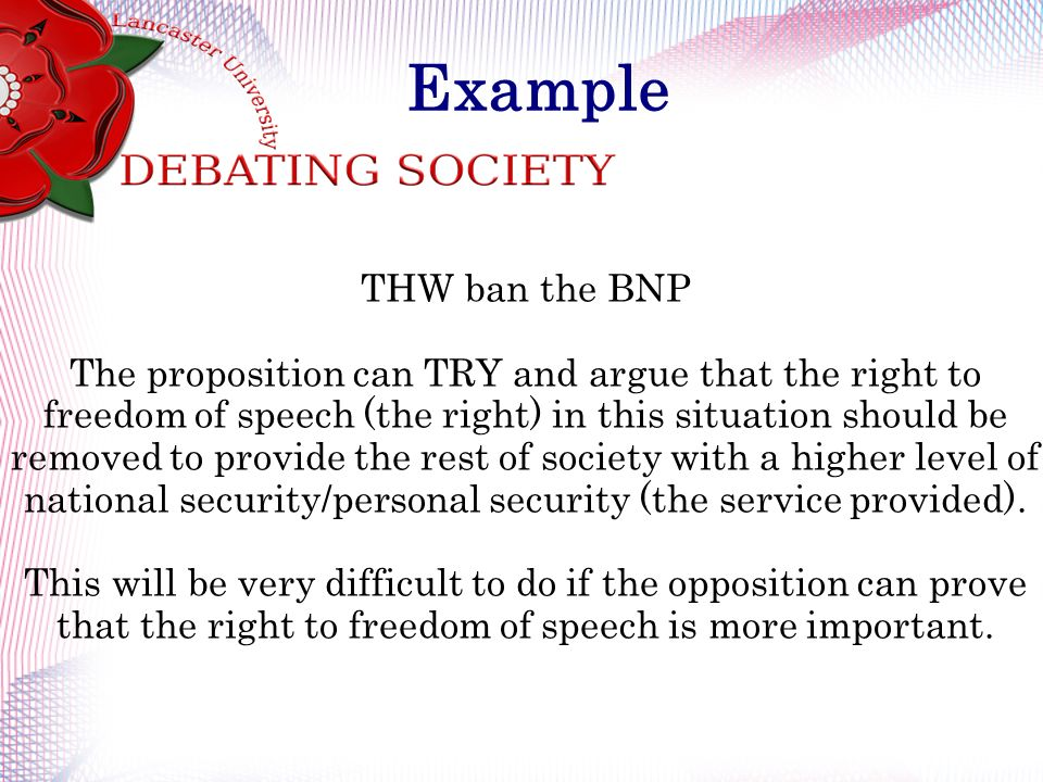 Example THW ban the BNP The proposition can TRY and argue that the right to freedom of speech (the right) in this situation should be removed to provide the rest of society with a higher level of national security/personal security (the service provided).
