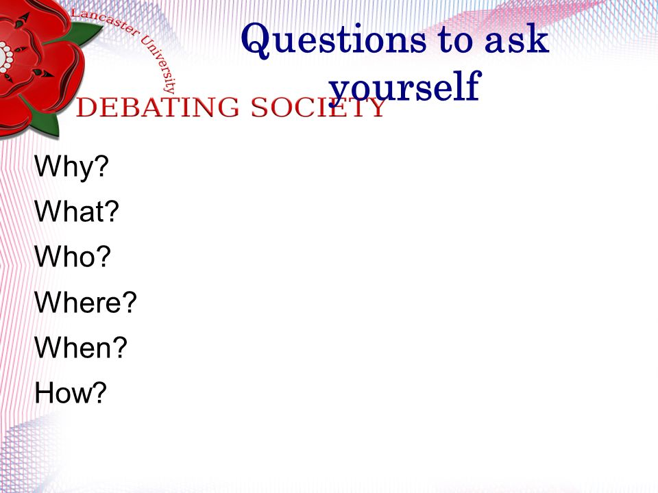 Questions to ask yourself Why What Who Where When How
