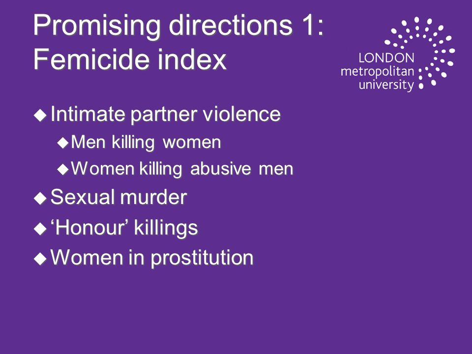 Promising directions 1: Femicide index u Intimate partner violence u Men killing women u Women killing abusive men u Sexual murder u Honour killings u