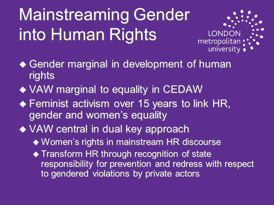 Mainstreaming Gender into Human Rights u Gender marginal in development of human rights u VAW marginal to equality in CEDAW u Feminist activism over 15 years to link HR, gender and womens equality u VAW central in dual key approach u Womens rights in mainstream HR discourse u Transform HR through recognition of state responsibility for prevention and redress with respect to gendered violations by private actors
