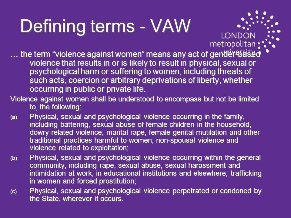 Defining terms - VAW … the term violence against women means any act of gender-based violence that results in or is likely to result in physical, sexual or psychological harm or suffering to women, including threats of such acts, coercion or arbitrary deprivations of liberty, whether occurring in public or private life.