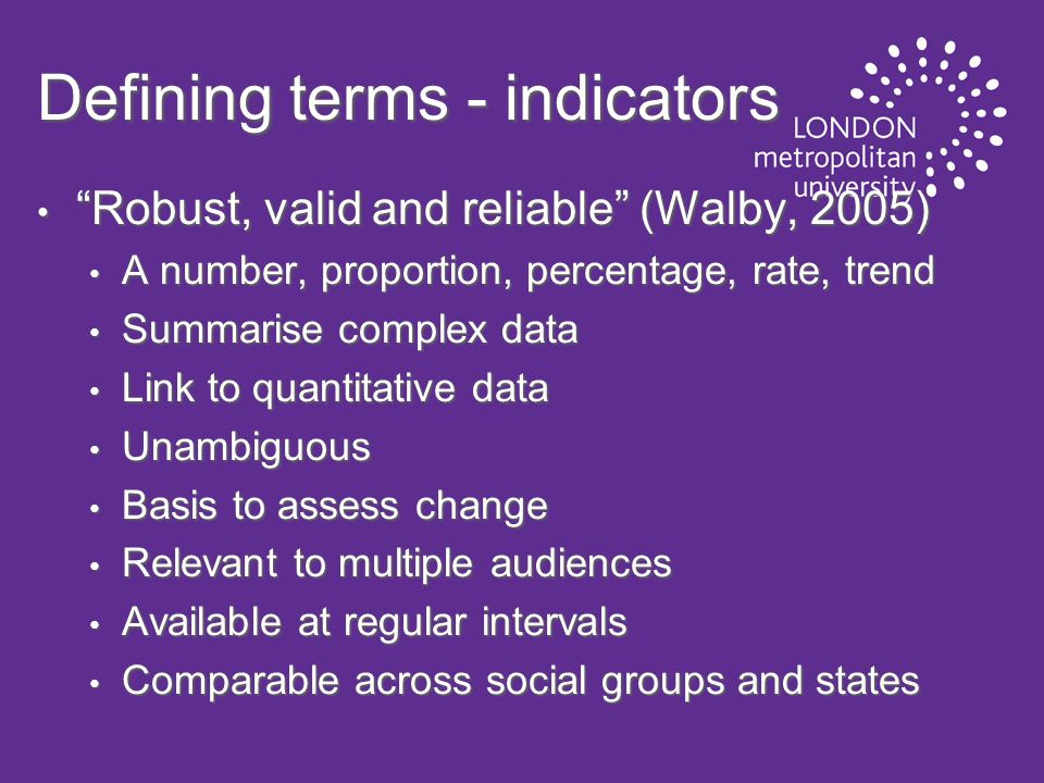 Defining terms - indicators Robust, valid and reliable (Walby, 2005) Robust, valid and reliable (Walby, 2005) A number, proportion, percentage, rate, trend A number, proportion, percentage, rate, trend Summarise complex data Summarise complex data Link to quantitative data Link to quantitative data Unambiguous Unambiguous Basis to assess change Basis to assess change Relevant to multiple audiences Relevant to multiple audiences Available at regular intervals Available at regular intervals Comparable across social groups and states Comparable across social groups and states