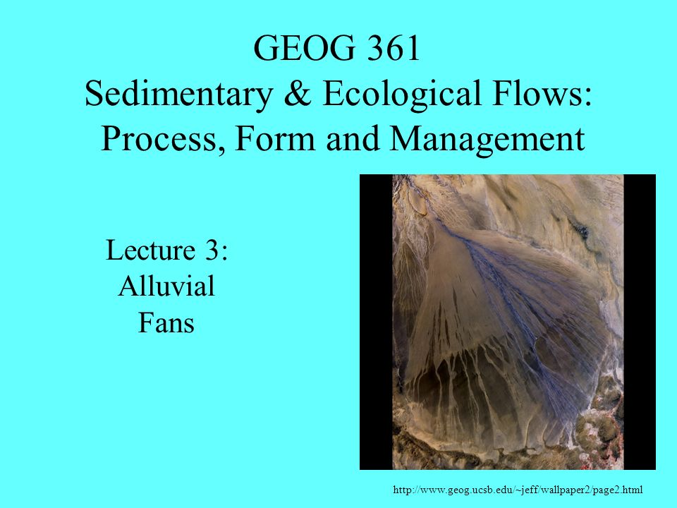 GEOG 361 Sedimentary & Ecological Flows: Process, Form and Management http://www.geog.ucsb.edu/~jeff/wallpaper2/page2.html Lecture 3: Alluvial Fans