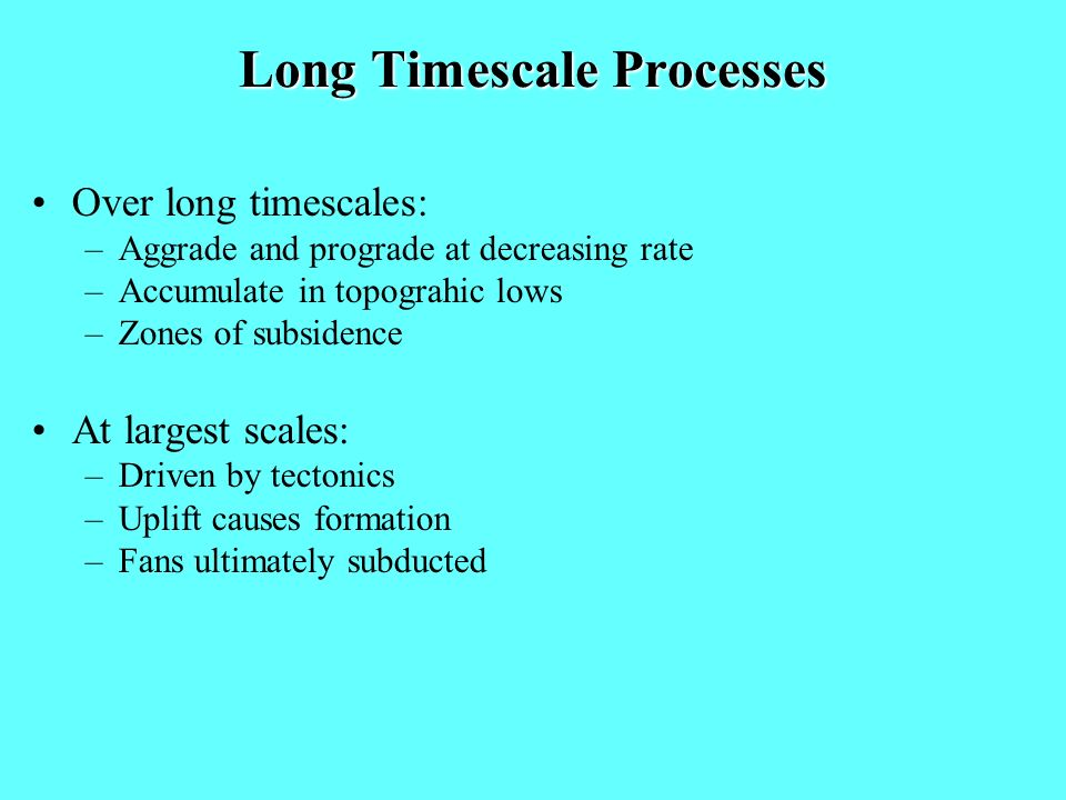 Long Timescale Processes Over long timescales: –Aggrade and prograde at decreasing rate –Accumulate in topograhic lows –Zones of subsidence At largest