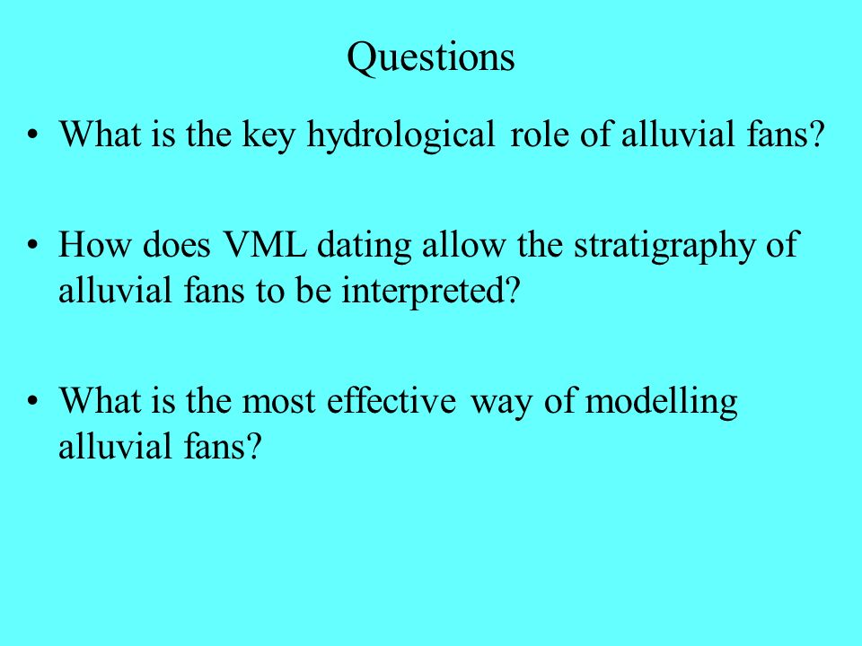 Questions What is the key hydrological role of alluvial fans? How does VML dating allow the stratigraphy of alluvial fans to be interpreted? What is t