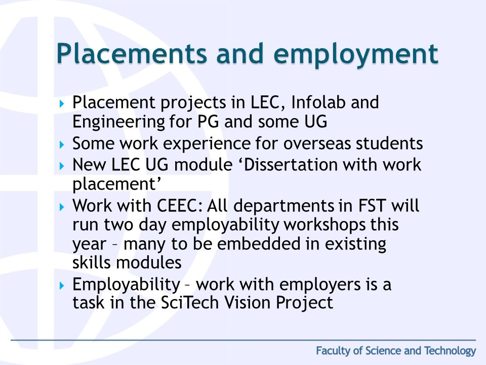 Placement projects in LEC, Infolab and Engineering for PG and some UG Some work experience for overseas students New LEC UG module Dissertation with w