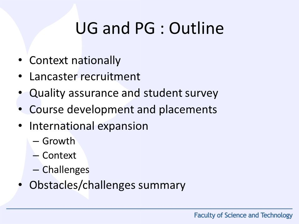 Context nationally Lancaster recruitment Quality assurance and student survey Course development and placements International expansion – Growth – Context – Challenges Obstacles/challenges summary UG and PG : Outline