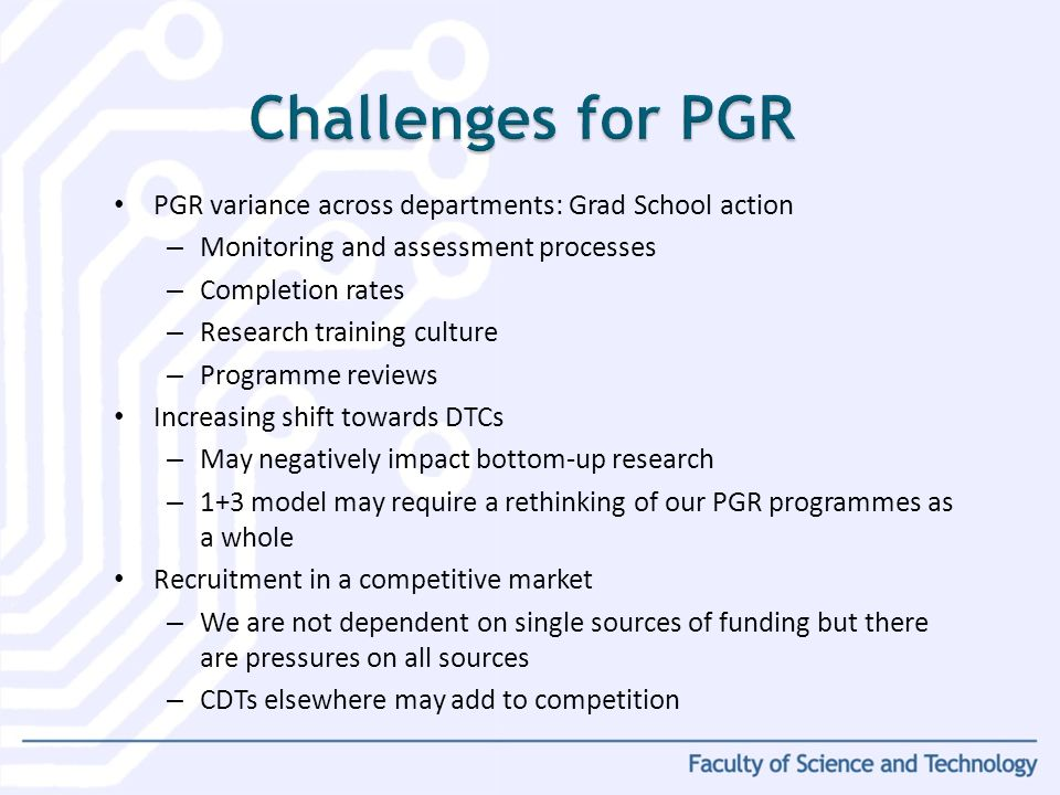PGR variance across departments: Grad School action – Monitoring and assessment processes – Completion rates – Research training culture – Programme reviews Increasing shift towards DTCs – May negatively impact bottom-up research – 1+3 model may require a rethinking of our PGR programmes as a whole Recruitment in a competitive market – We are not dependent on single sources of funding but there are pressures on all sources – CDTs elsewhere may add to competition