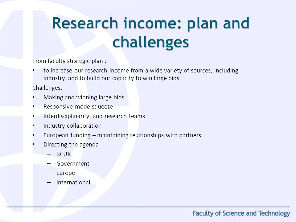 From faculty strategic plan : to increase our research income from a wide variety of sources, including industry, and to build our capacity to win large bids Challenges: Making and winning large bids Responsive mode squeeze Interdisciplinarity and research teams Industry collaboration European funding – maintaining relationships with partners Directing the agenda – RCUK – Government – Europe – International