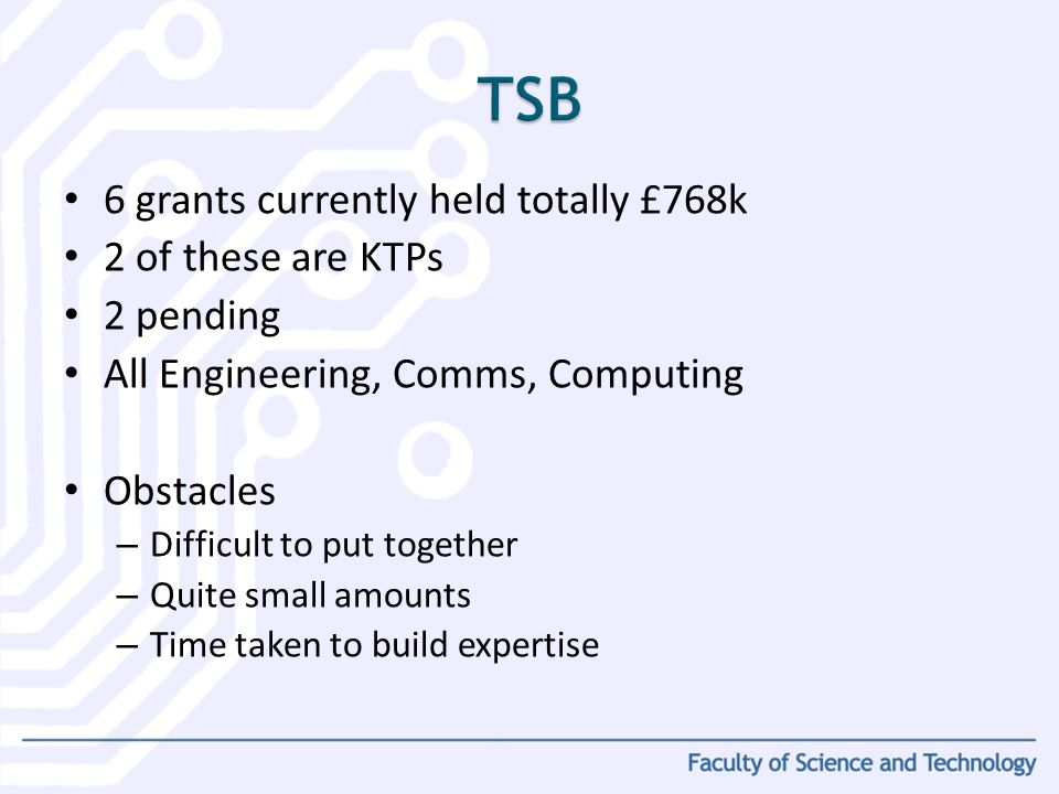 6 grants currently held totally £768k 2 of these are KTPs 2 pending All Engineering, Comms, Computing Obstacles – Difficult to put together – Quite small amounts – Time taken to build expertise