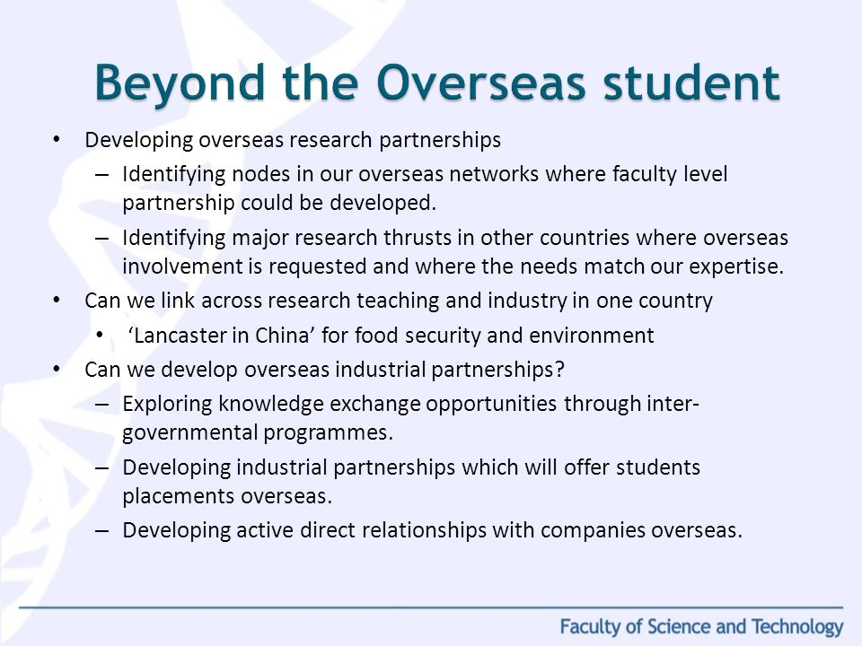 Developing overseas research partnerships – Identifying nodes in our overseas networks where faculty level partnership could be developed. – Identifyi